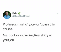 Cool, Dank Memes, and Job: Kyle  @KylePlantEmoji  Professor: most of you won't pass this  course  Me: cool so you're like, Real shitty at  your job @kyleplantemoji