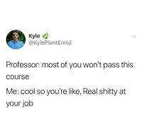 Cool, Humans of Tumblr, and Job: Kyle  @KylePlantEmoji  Professor: most of you won't pass this  course  Me: cool so you're like, Real shitty at  your job