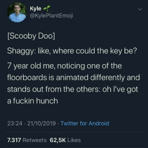 Sneak not 100: Kyle  @KylePlantEmoji  Scooby Doo]  Shaggy: like, where could the key be?  7 year old me, noticing one of the  floorboards is animated differently and  stands out from the others: oh I've got  a fuckin hunch  23:24 21/10/2019 Twitter for Android  7.317 Retweets 62,5K Likes Sneak not 100