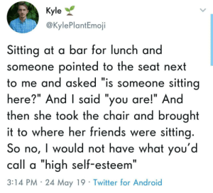 "Android, Friends, and Twitter: Kyle  @KylePlantEmoji  Sitting at a bar for lunch and  someone pointed to the seat next  to me and asked ""is someone sitting  here?"" And I said ""you are!"" And  then she took the chair and brought  t to where her friends were sitting  So no, I would not have what you'd  call a ""high self-esteem""  3:14 PM 24 May 19 Twitter for Android I relate a Lil to much to this one"