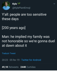Must restore the family honour: Kyle  @KylePlantEmoji  Yall: people are too sensitive  these days  200 years ago  Man: he implied my family was  not honorable so We re gonna duel  at dawn about it  Traduzir Tweet  20:23 05 fev 19  Twitter for Android  49,1K Retweets 244K Curtidas Must restore the family honour