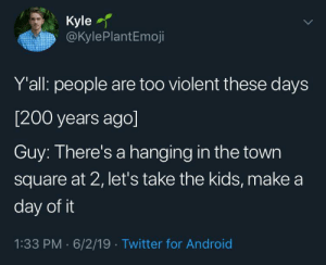 Modern day equivalent to a carnival.: Kyle  @KylePlantEmoji  Y'all: people are too violent these days  [200 years ago]  Guy: There's a hanging in the town  square at 2, let's take the kids, make a  day of it  1:33 PM 6/2/19 Twitter for Android Modern day equivalent to a carnival.