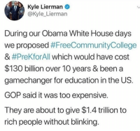 for education: Kyle Lierman  @Kyle_Lierman  During our Obama White House days  we proposed #FreeCommunityCollege  & #PreKfor All which would have cost  $130 billion over 10 years & been a  gamechanger for education in the US.  GOP said it was too expensive.  They are about to give $1.4 trillion to  rich people without blinking
