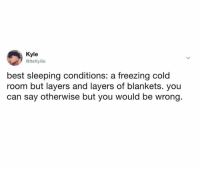 Freezing Cold: Kyle  @ltsKyllle  best sleeping conditions: a freezing cold  room but layers and layers of blankets. you  can say otherwise but you would be wrong.