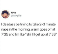 "Alarm, Deadass, and Girl Memes: Kyle  @ltsKyllle  I deadass be trying to take 2-3 minute  naps in the morning, alarm goes off at  7:35 and l'm like ""shii l'll get up at 7:38"" Morning routine"