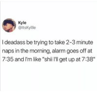 "Alarm, Deadass, and Get: Kyle  @ltsKyllle  I deadass be trying to take 2-3 minute  naps in the morning, alarm goes off at  7:35 and l'm like ""shii I'II get up at 7:38"""
