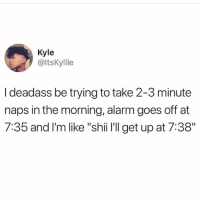 "Memes, Alarm, and Deadass: Kyle  @ltskyllle  I deadass be trying to take 2-3 minute  naps in the morning, alarm goes off at  7:35 and I'm like ""shii 'll get up at 7:38"""