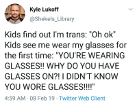 "Future, Twitter, and Glasses: Kyle Lukoff  @Shekels_Library  Kids find out I'm trans: ""Oh ok""  Kids see me wear my glasses for  the first time: ""YOU'RE WEARING  GLASSES!! WHY DO YOU HAVE  GLASSES ON?! I DIDN'T KNOW  YOU WORE GLASSES!!!!""  4:59 AM 08 Feb 19 Twitter Web Client The future generation has their priorities right"