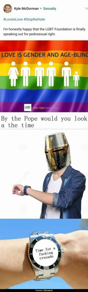 someone told me the knights templar is coming back.. by CryptoNeo_ MORE MEMES: Kyle McDorman Sexualiy  1d  #LovesLove #StoptheHate  I'm honestly happy that the LGBT Foundation is finally  speaking out for pedosexual right.  LOVE IS GENDER AND AGE-BLIND  LGBT  tp/.fou  By the Pope would you look  a the time  Time for a  fucking  crusade  Fahadcc | Memedroid someone told me the knights templar is coming back.. by CryptoNeo_ MORE MEMES