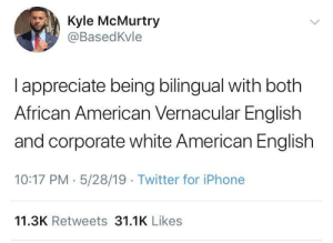 Iphone, Twitter, and American: Kyle McMurtry  @BasedKvle  I appreciate being bilingual with both  African American Vernacular English  and corporate white American English  10:17 PM 5/28/19 Twitter for iPhone  11.3K Retweets 31.1K Likes Chameleon