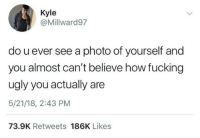 Fucking, Ugly, and How: Kyle  @Millward97  do u ever see a photo of yourself and  you almost can't believe how fucking  ugly you actually are  5/21/18, 2:43 PM  73.9K Retweets 186K Likes