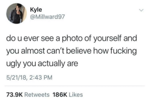 Fucking, Ugly, and How: Kyle  @Millward97  do u ever see a photo of yourself and  you almost can't believe how fucking  ugly you actually are  5/21/18, 2:43 PM  73.9K Retweets 186K Likes Eye of the beholder