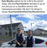 When your mate asks for a lift TheLADBible: Kyle Murphy asked me for a lift to the airport  today. Me and Paul Hamilton decided to go all  out and put on a chauffeur service with  champagne provided. We don't do things in  halves When your mate asks for a lift TheLADBible