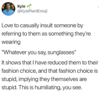 """Fashion, Love, and Sunglasses: Kyle-r  @KylePlantEmoji  Love to casually insult someone by  referring to them as something they're  Wearing  Whatever you say, sunglasses""""  It shows that I have reduced them to their  fashion choice, and that fashion choice is  stupid, implying they themselves are  stupid. This is humiliating, you see"""