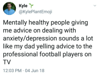 Advice, Dad, and Football: Kyle r  @KylePlantEmoji  Mentally healthy people giving  me advice on dealing with  anxiety/depression sounds a lot  like my dad yelling advice to the  professional football players on  TV  12:03 PM 04 Jun 18