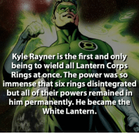 ~Luthor: Kyle Rayner is  the first and only  being to wield all Lantern Corps  Rings at once. The power was so  immense that six rings disintegrated  but all of their powers remained in  him permanently. He became the  White Lantern. ~Luthor