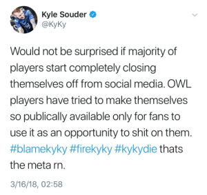 profeeders:  kunstpause:  profeeders: kunstpause:   tbh lol @ KyKy for using rando weird ass tags as if they had ever any traction or were used to target him en masse… One of them has about 5 posts in it, another has his as the only post… how about Dallas (the org, not the team) starts with showing at least a bare minimum of transparency instead of going on about who is or isn't responsible for nothing.  the actual players are out there, each trying to take the most amount of blame, meanwhile their upper management clearly makes decisions even the coach disagrees with and said coach himself hasn't understood that it is literally his job to shield his players by taking responsibility for their performance.  everything about their social media presence is a complete pr disaster tbh…   Just to play devil's advocate a little bit here, just because one of the hashtags aren't a thing doesn't mean there isn't a real problem with players (and probably analysts) getting DMs like this. Jake had them spammed to him to the point where it had a big effect on his mentality (possibly gameplay) and Monte even was suggesting that OWL players shouldn't have DMs open to fans. I don't know that Kyky's lack of death threat hashtag use makes his point that fans being toxic on social media a nonissue.  As far as transparency within the org, I agree with you completely. Playing live action room escape games was a good start but they can do better to protect players. If you, as a player, can walk away from a match thinking a loss was entirely your fault there is something wrong with the infrastructure, not the players. This needs to be fixed 100%.   You are definitely right about it being an issue. I am a bit overly annoyed at how KyKy is handling the entire thing and everything else around his team on social media but that shouldn't distract from that issue indeed.The thing that bothers me is: the bulk of the hate is not even directed at him, but this tweet and his use of hashtags as a rhetoric device makes it look like he is making it all bout him. And this after he basically, instead of taking any responsibility as a coach, threw everyone else under the bus with his other comments over the past weeks.So yeah, the point about people treating players better on social media is definitely valid - but he is presenting it horribly imo.And yeah, on top of the whole general PR and communication issue from the org that seemed to have pissed me off extra hard.   You're right, the delivery could have definitely been done better. I get that all teams are different and handle losses differently, but even teams like Mayhem (when they were losing) would go out with positivity and promises to work hard and do better AS A TEAM. Valla are also having issues within their team based on their reality show thing, and I don't know if I agree with that much transparency (or at least that way of delivery) but they do handle losses as a team and not individuals. I don't know who has the power to make changes like that for Dallas, or if Kyky has tried and failed or something, but things need to get fixed. I don't think getting rid of him as a coach will fix anything when they've had so much instability lately, but without the transparency it's hard to even see where along the line the issue is. I hope they can sort it out because they (individually) have the potential to show all these teams of children what's what. : Kyle Souder <  y@kyKy  Would not be surprised if majority of  players start completely closing  themselves off from social media. OWL  players have tried to make themselves  so publically available only for fans to  use it as an opportunity to shit on themm  #blamekyky #firekyky #kykydie thats  the meta rn  3/16/18, 02:58 profeeders:  kunstpause:  profeeders: kunstpause:   tbh lol @ KyKy for using rando weird ass tags as if they had ever any traction or were used to target him en masse… One of them has about 5 posts in it, another has his as the only post… how about Dallas (the org, not the team) starts with showing at least a bare minimum of transparency instead of going on about who is or isn't responsible for nothing.  the actual players are out there, each trying to take the most amount of blame, meanwhile their upper management clearly makes decisions even the coach disagrees with and said coach himself hasn't understood that it is literally his job to shield his players by taking responsibility for their performance.  everything about their social media presence is a complete pr disaster tbh…   Just to play devil's advocate a little bit here, just because one of the hashtags aren't a thing doesn't mean there isn't a real problem with players (and probably analysts) getting DMs like this. Jake had them spammed to him to the point where it had a big effect on his mentality (possibly gameplay) and Monte even was suggesting that OWL players shouldn't have DMs open to fans. I don't know that Kyky's lack of death threat hashtag use makes his point that fans being toxic on social media a nonissue.  As far as transparency within the org, I agree with you completely. Playing live action room escape games was a good start but they can do better to protect players. If you, as a player, can walk away from a match thinking a loss was entirely your fault there is something wrong with the infrastructure, not the players. This needs to be fixed 100%.   You are definitely right about it being an issue. I am a bit overly annoyed at how KyKy is handling the entire thing and everything else around his team on social media but that shouldn't distract from that issue indeed.The thing that bothers me is: the bulk of the hate is not even directed at him, but this tweet and his use of hashtags as a rhetoric device makes it look like he is making it all bout him. And this after he basically, instead of taking any responsibility as a coach, threw everyone else under the bus with his other comments over the past weeks.So yeah, the point about people treating players better on social media is definitely valid - but he is presenting it horribly imo.And yeah, on top of the whole general PR and communication issue from the org that seemed to have pissed me off extra hard.   You're right, the delivery could have definitely been done better. I get that all teams are different and handle losses differently, but even teams like Mayhem (when they were losing) would go out with positivity and promises to work hard and do better AS A TEAM. Valla are also having issues within their team based on their reality show thing, and I don't know if I agree with that much transparency (or at least that way of delivery) but they do handle losses as a team and not individuals. I don't know who has the power to make changes like that for Dallas, or if Kyky has tried and failed or something, but things need to get fixed. I don't think getting rid of him as a coach will fix anything when they've had so much instability lately, but without the transparency it's hard to even see where along the line the issue is. I hope they can sort it out because they (individually) have the potential to show all these teams of children what's what.