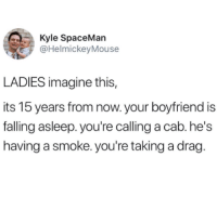 Boyfriend, Imagine, and Drag: Kyle SpaceMan  @HelmickeyMouse  LADIES imagine this,  its 15 years from now. your boyfriend is  falling asleep.you're calling a cab.he's  having a smoke. you're taking a drag