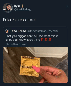 Cant Tell: kyle  @thekillakay_  Polar Express ticket  OTAYA SNOW @theeestallion 2/27/19  I bet y'all niggas can't tell me what this is  since y'all know everything !!!! !!  Show this thread  MAGNUM  IRDIAN  MAGNUM  TROJAN