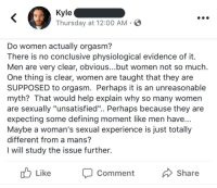 "Target, Tumblr, and Blog: Kyle  Thursday at 12:00 AM  Do women actually orgasm?  here is no conclusive physiological evidence of it  Men are very clear, obvious...but women not so much  One thing is clear, women are taught that they are  SUPPOSED to orgasm. Perhaps it is an unreasonable  myth? That would help explain why so many women  are sexually ""unsatisfied"".. Perhaps because they are  expecting some defining moment like men have  Maybe a woman's sexual experience is just totally  different from a mans'?  I will study the issue further.  Like  Comment  Share nightinngales:my condolences to anyone who slept with kyle"