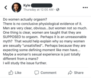 "an-old-school-butch: nightinngales: my condolences to anyone who slept with kyle Men are fucking pathetic. : Kyle  Thursday at 12:00 AM  Do women actually orgasm?  here is no conclusive physiological evidence of it  Men are very clear, obvious...but women not so much  One thing is clear, women are taught that they are  SUPPOSED to orgasm. Perhaps it is an unreasonable  myth? That would help explain why so many women  are sexually ""unsatisfied"".. Perhaps because they are  expecting some defining moment like men have  Maybe a woman's sexual experience is just totally  different from a mans'?  I will study the issue further.  Like  Comment  Share an-old-school-butch: nightinngales: my condolences to anyone who slept with kyle Men are fucking pathetic."