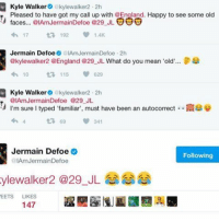 "Memes, 🤖, and Means: Kyle Walker  akylewalker2.2h  Pleased to have got my call up with OEngland. Happy to see some old  faces... @IAmJermainDefoe @29 JL  UUU  17  t 192  Jermain Defoe  IAmJermainDefoe 2h  @kylewalker2 @England @29 JL What do you mean 'old  8  10  t 115  620  Kyle Walker  akylewalker 2h  @IAmJermainDefoe @29 JL  I'm sure l typed ""familiar"", must have been an autocorrect N39  t 69 341  Jermain Defoe  Following  @IAm Jermain Defoe  ylewalker a 29 JL  EETS  LIKES  147 😂😂"