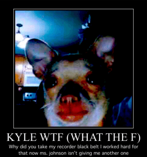 kYLE!!!!! I'm gona stop sitting next 2 u at lunch now 😡😡😡: KYLE WTF (WHAT THE F)  Why did you take my recorder black belt I worked hard for  that now ms. johnson isn't giving me another one kYLE!!!!! I'm gona stop sitting next 2 u at lunch now 😡😡😡