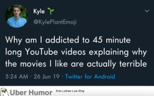 failnation:  Why do I do this to myself?: Kyle Y  @KylePlantEmoji  Why am I addicted to 45 minute  long YouTube videos explaining why  the movies I like are actually terrible  5:24 AM 26 Jun 19 Twitter for Android  Bob Loblaw Law Blog  Uber Humor failnation:  Why do I do this to myself?