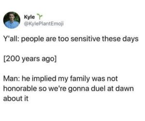 Bailey Jay, Club, and Family: Kyle Y  @KylePlantEmoji  Y'all: people are too sensitive these days  [200 years ago]  Man: he implied my family was not  honorable so we're gonna duel at dawn  about it laughoutloud-club:  How dare you?