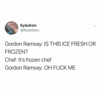 Fresh, Frozen, and Gordon Ramsay: Kyledren  @Kyledren_  Gordon Ramsay: IS THIS ICE FRESH OR  FROZEN?  Chef: It's frozen chef  Gordon Ramsay: OH FUCK ME 😭😭