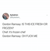 Fresh, Frozen, and Gordon Ramsay: Kyledren  @Kyledren  Gordon Ramsay: IS THIS ICE FRESH OR  FROZEN?  Chef: It's frozen chef  Gordon Ramsay: OH FUCK MIE this is every Kitchen Nightmares episode ever
