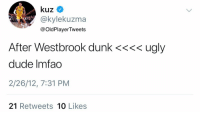 RT @OldPlayerTweets: Kyle Kuzma, your thoughts on Russell Westbrook after sharing a court with him? https://t.co/hbPmYMyent: @kylekuzma  @OldPlayerTweets  After Westbrook dunk <<<< ugly  dude Imfao  2/26/12, 7:31 PM  21 Retweets 10 Likes RT @OldPlayerTweets: Kyle Kuzma, your thoughts on Russell Westbrook after sharing a court with him? https://t.co/hbPmYMyent