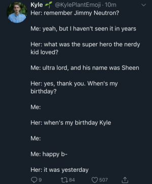 Birthday, Yeah, and Ultra Lord: @KylePlantEmoji 10m  Kyle  Her: remember Jimmy Neutron?  Me: yeah, but I haven't seen it in years  Her: what was the super hero the nerdy  kid loved?  Me: ultra lord, and his name was Sheen  Her: yes, thank you. When's my  birthday?  Мe:  Her: when's my birthday Kyle  Мe:  Мe: happy b-  Her: it was yesterday  L.84  9  507 Ohhhh... She's good.