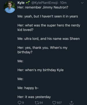 Ohhhh Shes good.: @KylePlantEmoji 10m  Kyle  Her: remember Jimmy Neutron?  Me: yeah, but I haven't seen it in years  Her: what was the super hero the nerdy  kid loved?  Me: ultra lord, and his name was Sheen  Her: yes, thank you. When's my  birthday?  Мe:  Her: when's my birthday Kyle  Мe:  Мe: happy b-  Her: it was yesterday  L84  9  507 Ohhhh Shes good.