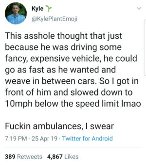Smh my head: Kyler  @KylePlantEmoji  This asshole thought that just  because he was drivina some  fancy, expensive vehicle, he could  go as fast as he wanted and  weave in between cars. So l got in  front of him and slowed down to  10mph below the speed limit Imao  Fuckin ambulances, I swear  7:19 PM 25 Apr 19 Twitter for Android  389 Retweets 4,867 Likes Smh my head