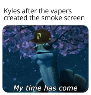 Time, Dank Memes, and Knowledge: Kyles after the vapers  created the smoke screen  My time has come Kyle, you're not the only one cursed with knowledge!