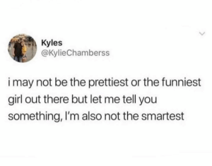 Me irl: Kyles  @KylieChamberss  i may not be the prettiest or the funniest  girl out there but let me tell you  something, I'm also not the smartest Me irl