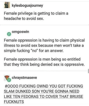 "Fucking, Sex, and Physical: kylesbogusjourney  Female privilege is getting to claim a  headache to avoid sex.  omgoswin  Female oppression is having to claim physical  illness to avoid sex because men won't take a  simple fucking ""no"" for an answer.  Female oppression is men being so entitled  that they think being denied sex is oppressive.  chraystmaseve  #0000 FUCKING OWND YOU GOT FUCKING  SLAM DUNKED SON YOU'RE GONNA NEED  LIKE TEN FEDORAS TO COVER THAT BRUISE  FUCKNUTS Oh dang."