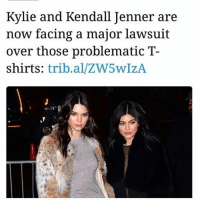 Memes, Problematic, and 🤖: Kylie and Kendall Jen  now facing a major lawsuit  over those problematic T-  shirts: trib.al/ZW5wIzA  ner are