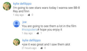 noodoo: this is the most innocent comment thread i have ever seen : kylie defilippo  I'm going to see stars wars today I wanna see BB-8  Rey and finn  1 day ago . 0  joe  You are going to see them a lot in the film  #nospoilerst hope you enjoy it  1 day ago . 1  kylie defilippo  HỌe it was great and I saw them alot  21 hours ago 0 noodoo: this is the most innocent comment thread i have ever seen