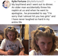 "Funny, Girls, and Life: Kylie Fortune @kyliefortune21  My boyfriend and I went out to dinner.  An older man accidentally threw his  napkin at us and when he went to  apologize.. he proceeded to say ""I'm  sorry that I almost hit you two girls"" and  I have never laughed so hard in my  entire life  435  185  REG 😂😂😂 - - - - funnyshit funmemes100 instadaily instaday daily posts fun nochill girl savage girls boys men women lol lolz follow followme follow for more funny content 💯 @funmemes100"