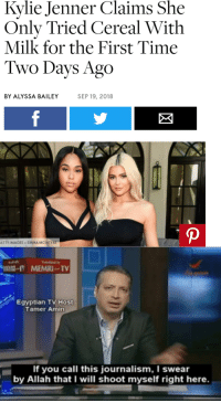 Kylie Jenner, Reddit, and Images: Kylie Jenner Claims She  Only Tried Cereal With  Milk for the First Time  Two Days Ago  BY ALYSSA BAILEY  SEP 19, 2018  ETTY IMAGES+EMMA MCINTYRE  MEMRI TV  Egyptian TV Host  Tamer Amin  If you call this journalism, I swear  by Allah that I will shoot myself right here.