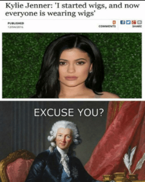 Dank, Kylie Jenner, and Memes: Kylie Jenner: 'I started wigs, and now  everyone is wearing wigs'  PUBLISHED  COMMENTS  SHARE  12/04/2016  EXCUSE YOU? Bih hold my wig by LORE-above-ALL09 MORE MEMES