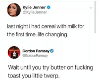 Fucking, Gordon Ramsay, and Kylie Jenner: Kylie Jenner  @KylieJenner  last night i had cereal with milk for  the first time. life changing  Gordon Ramsay  GordonRamsay  Wait until you try butter on fucking  toast you little twerp get her ramsay