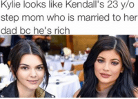 Dad, Girl Memes, and Mom: Kylie looks like Kendall's 23 y/o  step mom who is married to her  dad bc he's rich Seems like a fun lunch either way