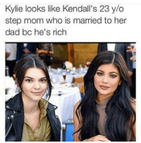Memes, 🤖, and Step: Kylie looks like Kendall's 23 y/o  step mom who is married to her  dad bc he's rich @kyliejenner @kendalljenner