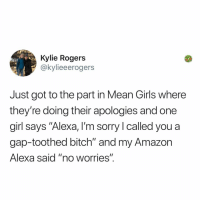"Amazon, Bitch, and Girls: Kylie Rogers  @kylieeerogers  Just got to the part in Mean Girls where  they're doing their apologies and one  girl says ""Alexa, I'm sorry l called you a  gap-toothed bitch"" and my Amazon  Alexa said ""no worries"". Post 1882: y the hELL havent u followed @kalesaladquotes yet"