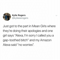 "Amazon, Bitch, and Girls: Kylie Rogers  @kylieeerogers  Just got to the part in Mean Girls where  they're doing their apologies and one  girl says ""Alexa, I'm sorry I called you a  gap-toothed bitch"" and my Amazon  Alexa said ""no worries"". when's the Alexa movie?"
