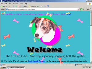 Dogs, God, and Internet: Kylie's Home-Dog Page - Microsoft Internet Explorer  File Edit View Favorites Tools Help  BackSearch Favorites  Addresshttp://www.geocities.com/Heartland/Hills /8005  Go Links  If you'd lke o chaince toe Psyche Puppy Network T-shirt Cck here  Welcome  The Life of Kylie... One dog's journey spanning half the globe  Hi, I'm Kylie, I'm a 5-year-old Jack Russell Terrier, as far as anyone knows, although the unique color  Done  Internet  走start l  Kylie's Home-Dog Pag  2:04 PM bigtea3: boilingpond:  oneterabyteofkilobyteage:  original url http://www.geocities.com/Heartland/Hills/8005/  last modified 2002-10-08 02:22:15    Yes god