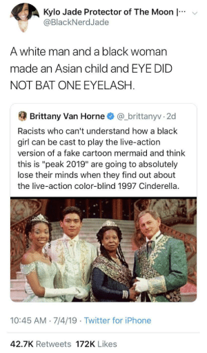 "Asian, Cinderella , and Fake: Kylo Jade Protector of The Moon  @BlackNerdJade  A white man and a black woman  made an Asian child and EYE DID  NOT BAT ONE EYELASH  @_brittanyv 2d  Brittany Van Horne  Racists who can't understand how a black  girl can be cast to play the live-action  version of a fake cartoon mermaid and think  this is ""peak 2019"" are going to absolutely  lose their minds when they find out about  the live-action color-blind 1997 Cinderella.  10:45 AM 7/4/19 Twitter for iPhone  42.7K Retweets 172K Likes I gotta watch that movie now"